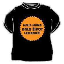 Tričko Moje máma dala život legendě